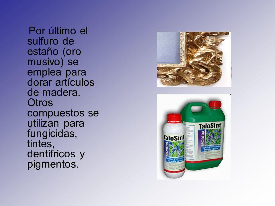Por último el sulfuro de estaño (oro musivo) se emplea para dorar artículos de madera.