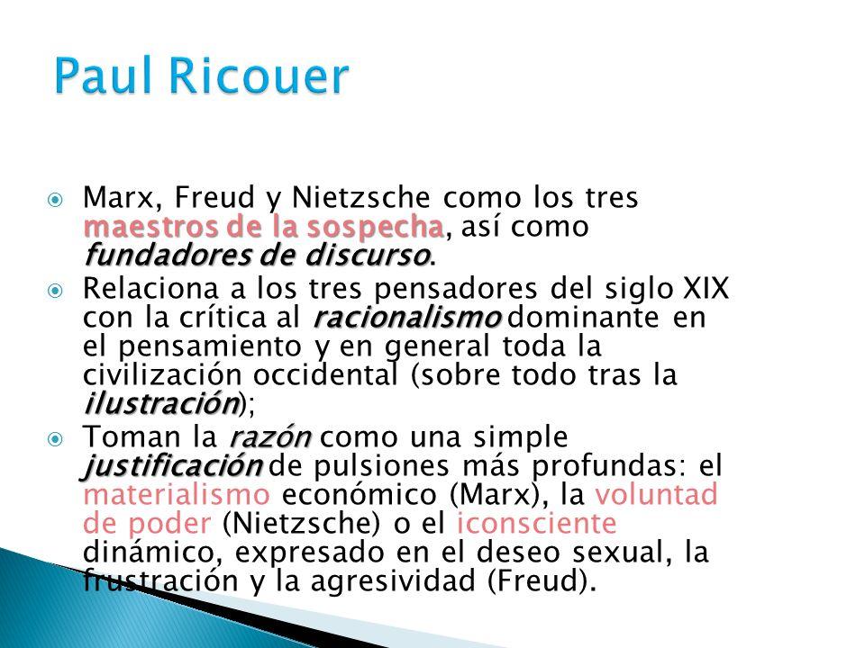 Paul Ricouer Marx, Freud y Nietzsche como los tres maestros de la sospecha, así como fundadores de discurso.
