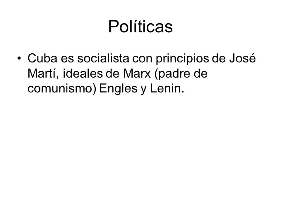 Políticas Cuba es socialista con principios de José Martí, ideales de Marx (padre de comunismo) Engles y Lenin.