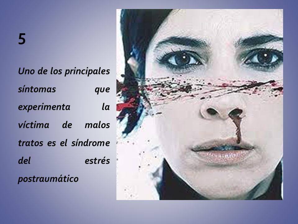 5Uno de los principales síntomas que experimenta la víctima de malos tratos es el síndrome del estrés postraumático.