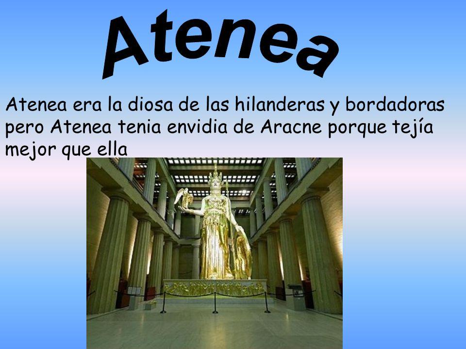 Atenea Atenea era la diosa de las hilanderas y bordadoras pero Atenea tenia envidia de Aracne porque tejía mejor que ella.