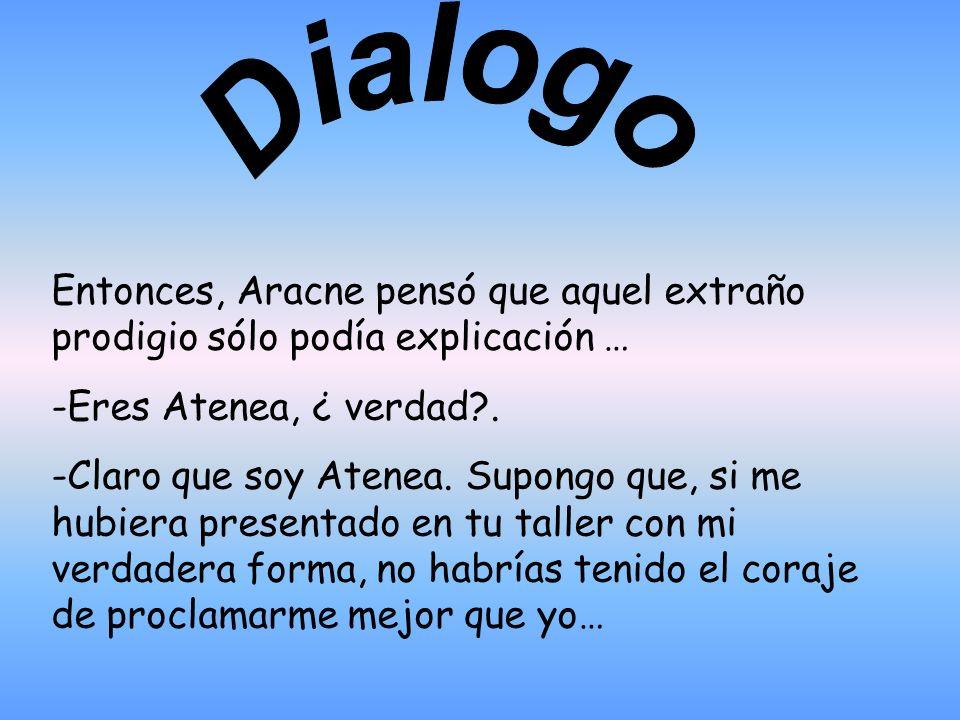 Dialogo Entonces, Aracne pensó que aquel extraño prodigio sólo podía explicación … -Eres Atenea, ¿ verdad .