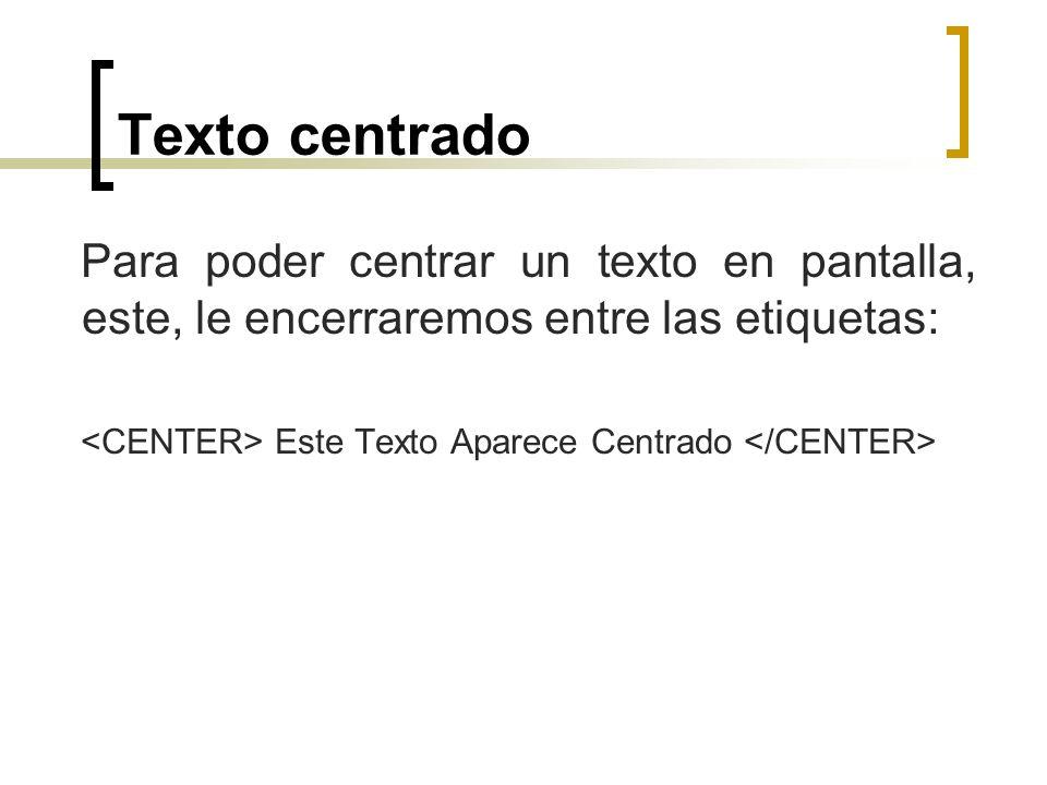 Texto centrado Para poder centrar un texto en pantalla, este, le encerraremos entre las etiquetas: <CENTER> Este Texto Aparece Centrado </CENTER>
