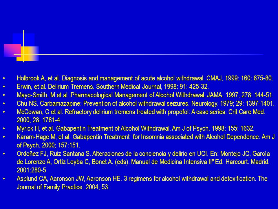 Holbrook A, et al. Diagnosis and management of acute alcohol withdrawal. CMAJ, 1999: 160: 675-80.