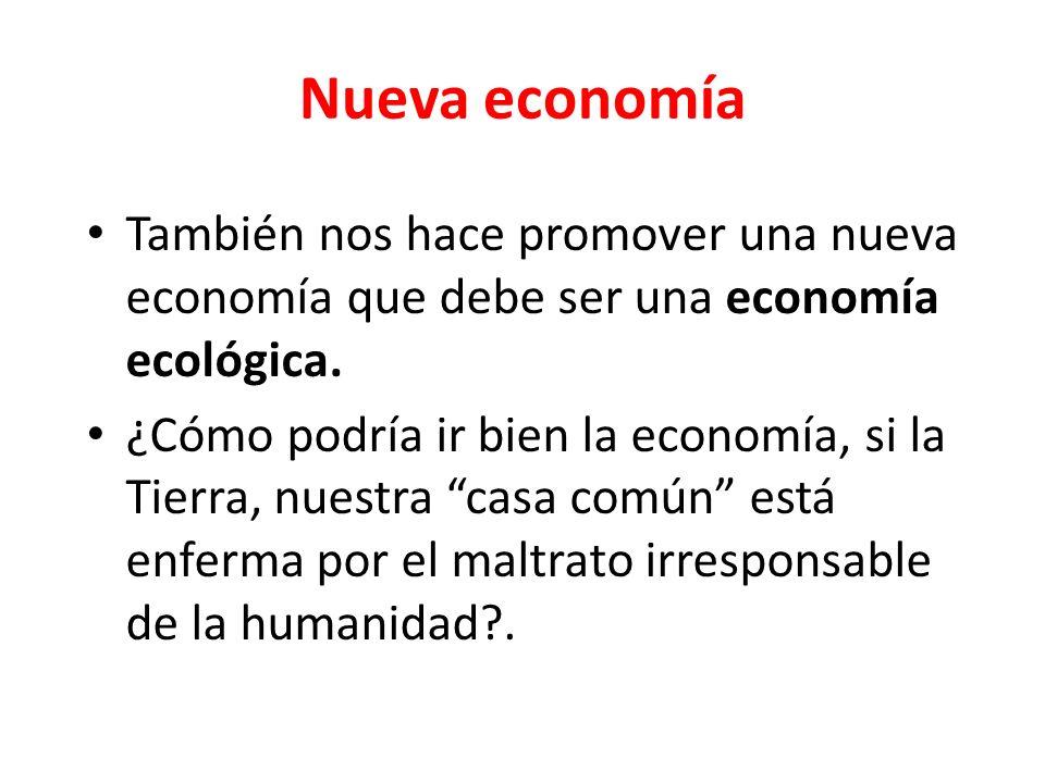 Nueva economíaTambién nos hace promover una nueva economía que debe ser una economía ecológica.