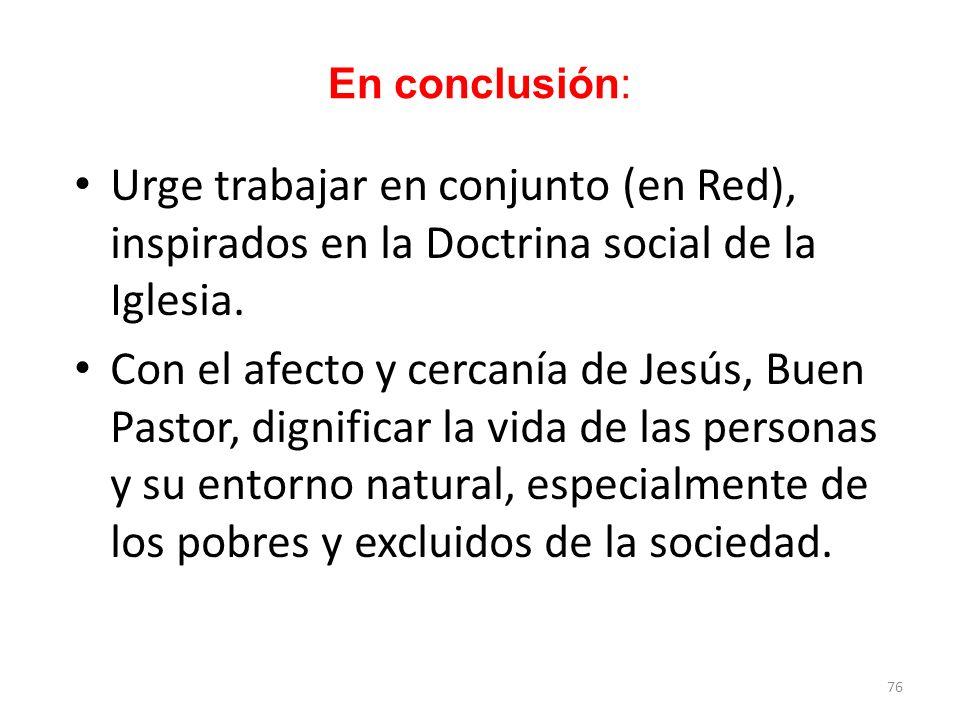 En conclusión: Urge trabajar en conjunto (en Red), inspirados en la Doctrina social de la Iglesia.