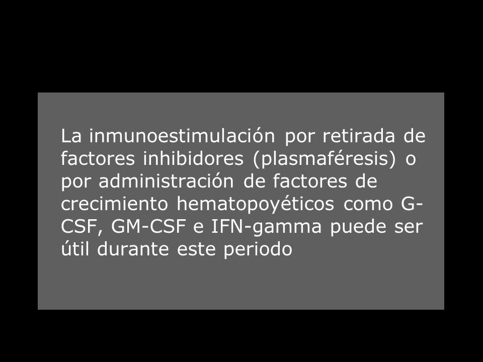 La inmunoestimulación por retirada de factores inhibidores (plasmaféresis) o por administración de factores de crecimiento hematopoyéticos como G-CSF, GM-CSF e IFN-gamma puede ser útil durante este periodo