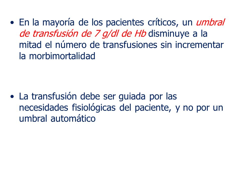 En la mayoría de los pacientes críticos, un umbral de transfusión de 7 g/dl de Hb disminuye a la mitad el número de transfusiones sin incrementar la morbimortalidad