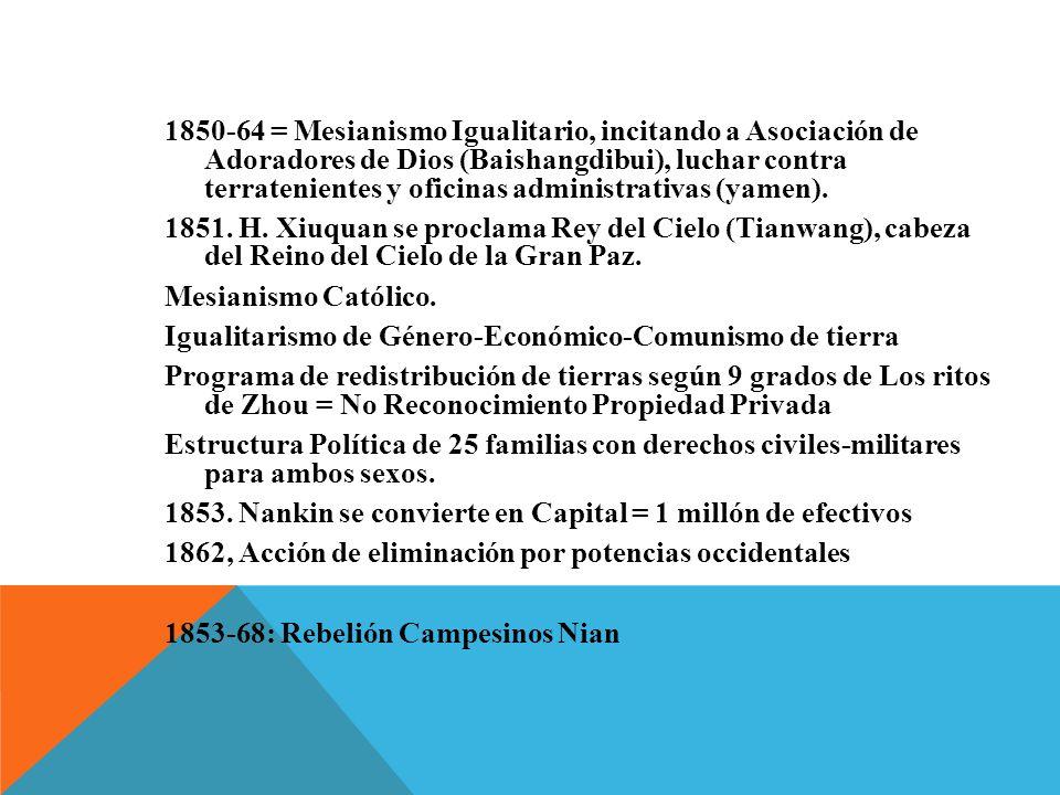 1850-64 = Mesianismo Igualitario, incitando a Asociación de Adoradores de Dios (Baishangdibui), luchar contra terratenientes y oficinas administrativas (yamen). 1851. H. Xiuquan se proclama Rey del Cielo (Tianwang), cabeza del Reino del Cielo de la Gran Paz. Mesianismo Católico. Igualitarismo de Género-Económico-Comunismo de tierra Programa de redistribución de tierras según 9 grados de Los ritos de Zhou = No Reconocimiento Propiedad Privada Estructura Política de 25 familias con derechos civiles-militares para ambos sexos. 1853. Nankin se convierte en Capital = 1 millón de efectivos 1862, Acción de eliminación por potencias occidentales 1853-68: Rebelión Campesinos Nian