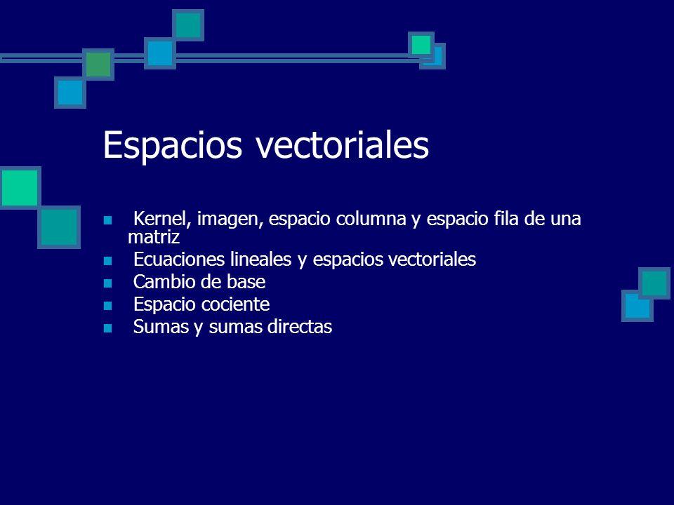 Espacios vectoriales Kernel, imagen, espacio columna y espacio fila de una matriz. Ecuaciones lineales y espacios vectoriales.