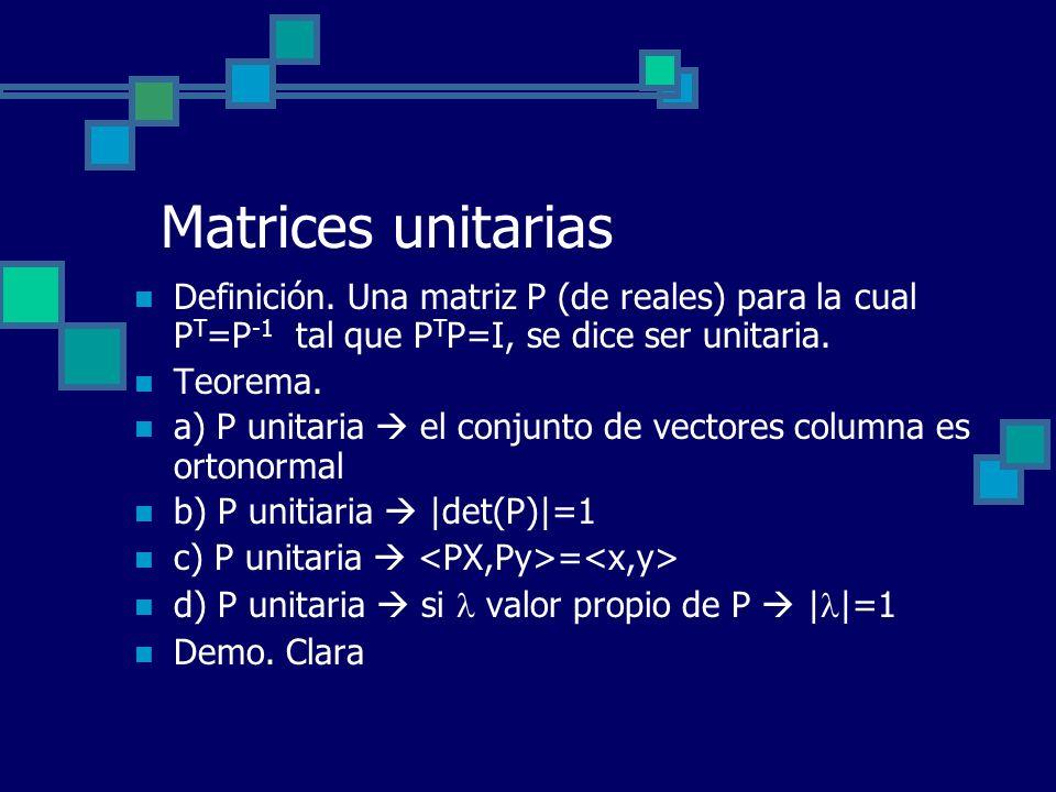Matrices unitarias Definición. Una matriz P (de reales) para la cual PT=P-1 tal que PTP=I, se dice ser unitaria.