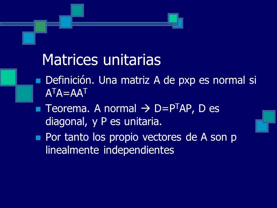 Matrices unitarias Definición. Una matriz A de pxp es normal si ATA=AAT. Teorema. A normal  D=PTAP, D es diagonal, y P es unitaria.