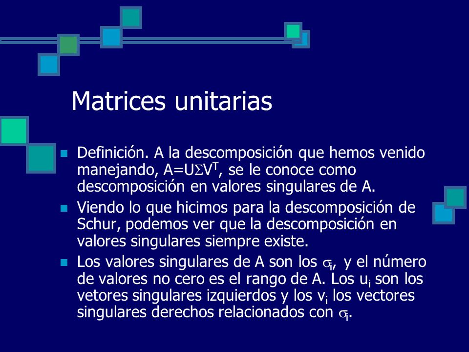 Matrices unitarias Definición. A la descomposición que hemos venido manejando, A=UVT, se le conoce como descomposición en valores singulares de A.