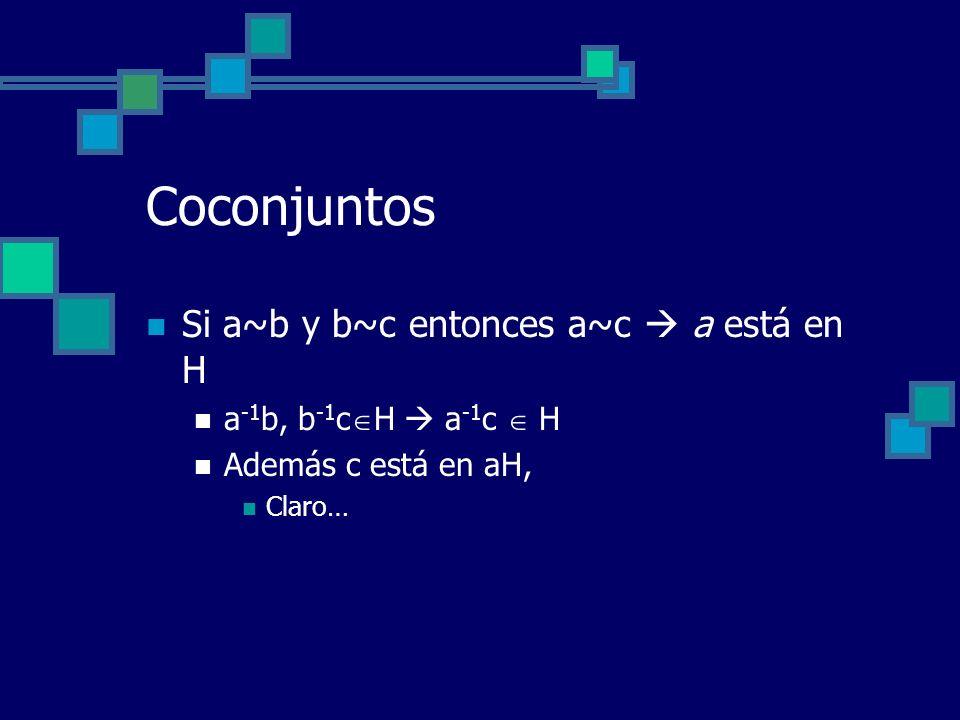 Coconjuntos Si a~b y b~c entonces a~c  a está en H