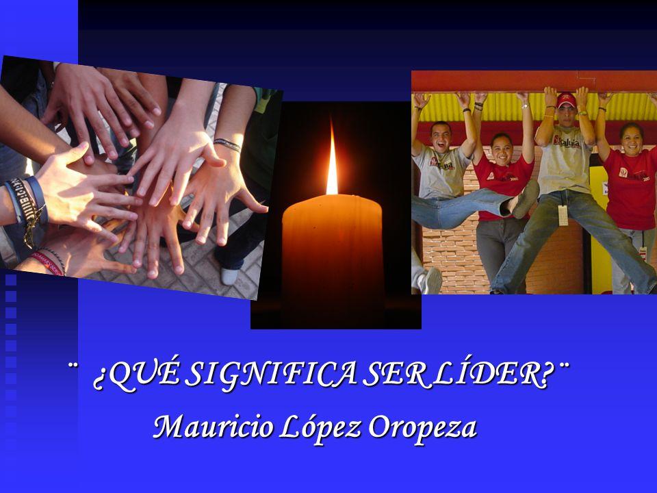 ¨ ¿QUÉ SIGNIFICA SER LÍDER ¨ Mauricio López Oropeza