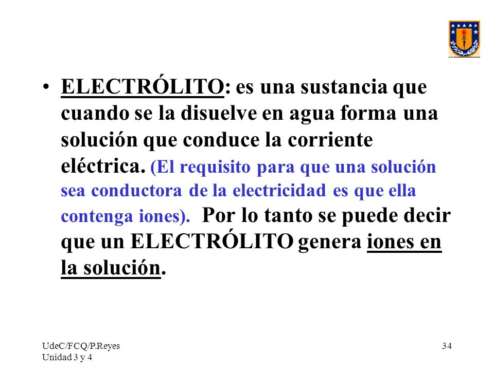 ELECTRÓLITO: es una sustancia que cuando se la disuelve en agua forma una solución que conduce la corriente eléctrica. (El requisito para que una solución sea conductora de la electricidad es que ella contenga iones). Por lo tanto se puede decir que un ELECTRÓLITO genera iones en la solución.