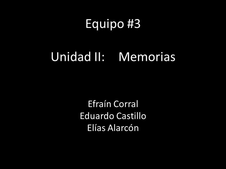 Equipo #3 Unidad II: Memorias Efraín Corral Eduardo Castillo Elías Alarcón