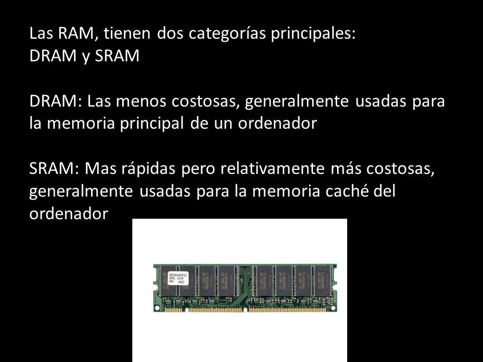 Las RAM, tienen dos categorías principales: DRAM y SRAM DRAM: Las menos costosas, generalmente usadas para la memoria principal de un ordenador SRAM: Mas rápidas pero relativamente más costosas, generalmente usadas para la memoria caché del ordenador