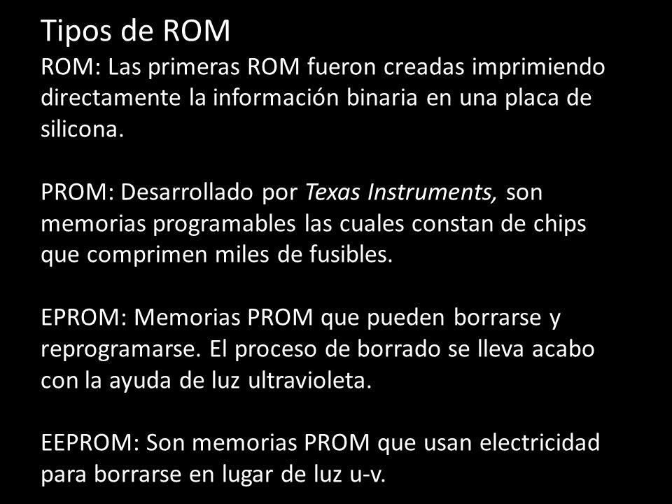 Tipos de ROM ROM: Las primeras ROM fueron creadas imprimiendo directamente la información binaria en una placa de silicona.