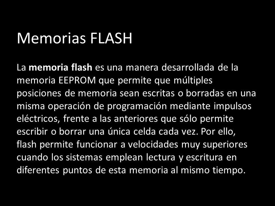 Memorias FLASH La memoria flash es una manera desarrollada de la memoria EEPROM que permite que múltiples posiciones de memoria sean escritas o borradas en una misma operación de programación mediante impulsos eléctricos, frente a las anteriores que sólo permite escribir o borrar una única celda cada vez.