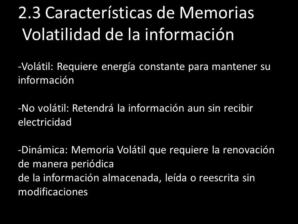 2.3 Características de Memorias Volatilidad de la información -Volátil: Requiere energía constante para mantener su información -No volátil: Retendrá la información aun sin recibir electricidad -Dinámica: Memoria Volátil que requiere la renovación de manera periódica de la información almacenada, leída o reescrita sin modificaciones