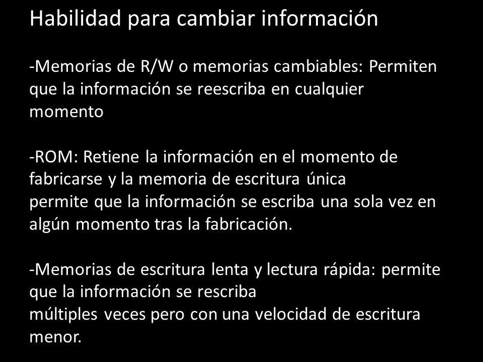 Habilidad para cambiar información -Memorias de R/W o memorias cambiables: Permiten que la información se reescriba en cualquier momento -ROM: Retiene la información en el momento de fabricarse y la memoria de escritura única permite que la información se escriba una sola vez en algún momento tras la fabricación.