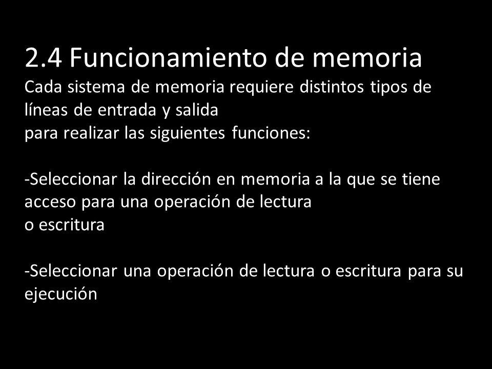 2.4 Funcionamiento de memoria Cada sistema de memoria requiere distintos tipos de líneas de entrada y salida para realizar las siguientes funciones: -Seleccionar la dirección en memoria a la que se tiene acceso para una operación de lectura o escritura -Seleccionar una operación de lectura o escritura para su ejecución