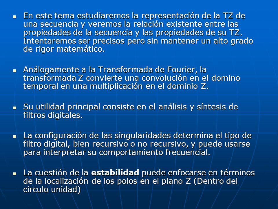 En este tema estudiaremos la representación de la TZ de una secuencia y veremos la relación existente entre las propiedades de la secuencia y las propiedades de su TZ. Intentaremos ser precisos pero sin mantener un alto grado de rigor matemático.