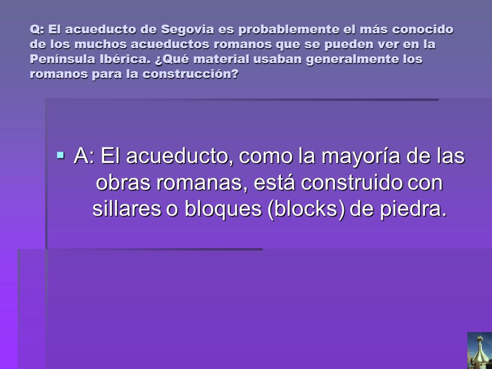 Q: El acueducto de Segovia es probablemente el más conocido de los muchos acueductos romanos que se pueden ver en la Península Ibérica. ¿Qué material usaban generalmente los romanos para la construcción