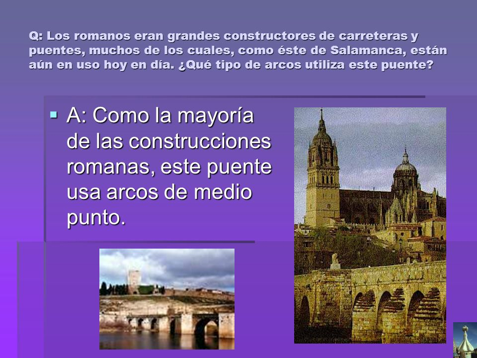 Q: Los romanos eran grandes constructores de carreteras y puentes, muchos de los cuales, como éste de Salamanca, están aún en uso hoy en día. ¿Qué tipo de arcos utiliza este puente