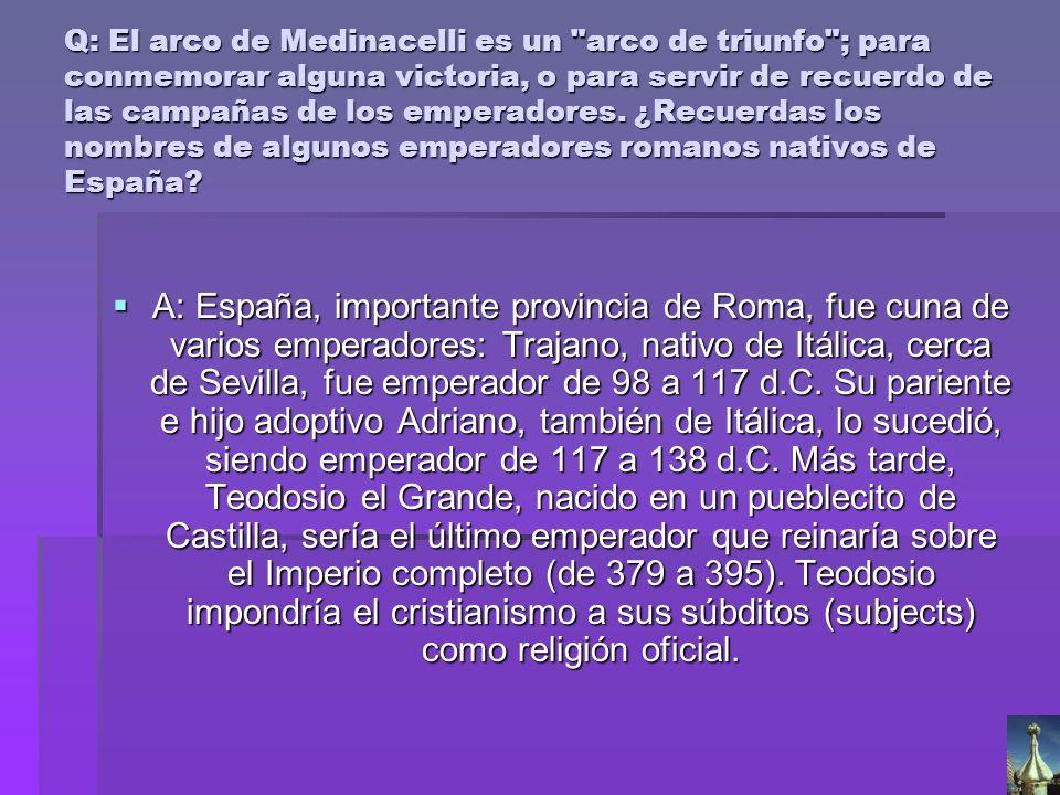 Q: El arco de Medinacelli es un arco de triunfo ; para conmemorar alguna victoria, o para servir de recuerdo de las campañas de los emperadores. ¿Recuerdas los nombres de algunos emperadores romanos nativos de España
