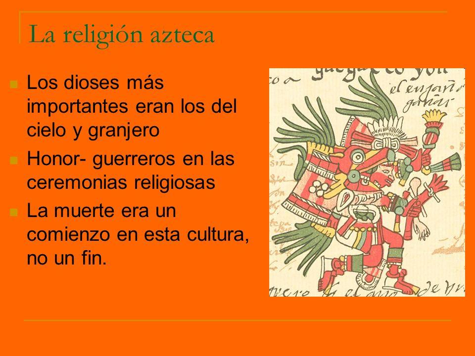 La religión azteca Los dioses más importantes eran los del cielo y granjero. Honor- guerreros en las ceremonias religiosas.