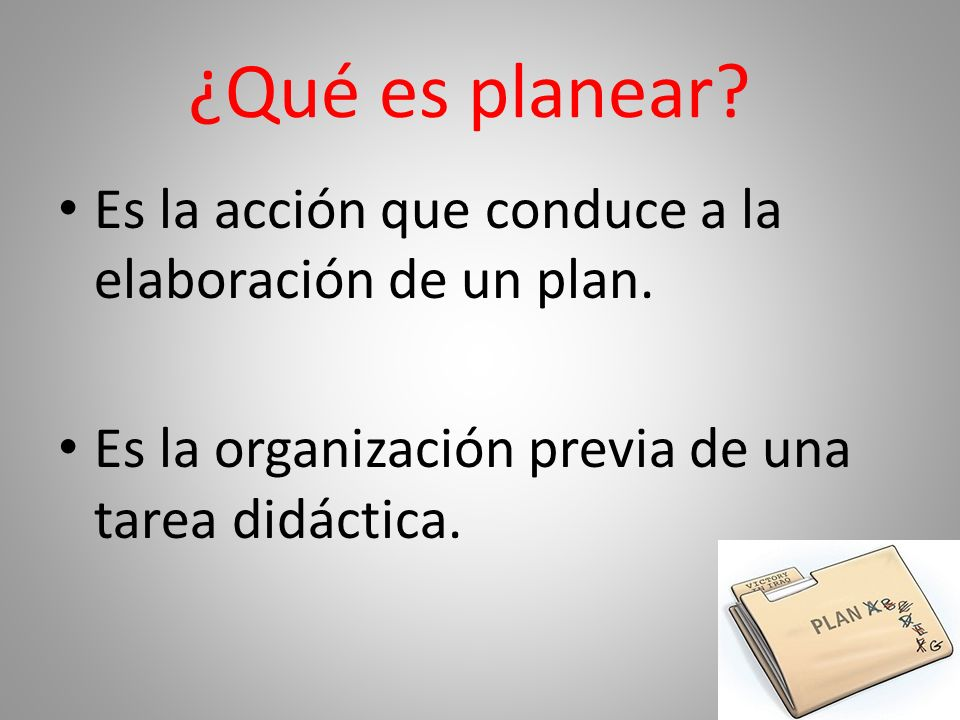 ¿Qué es planear Es la acción que conduce a la elaboración de un plan.
