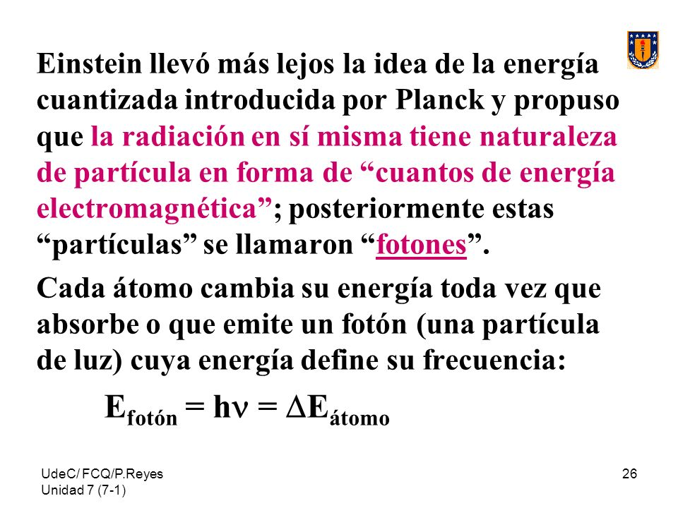 Einstein llevó más lejos la idea de la energía cuantizada introducida por Planck y propuso que la radiación en sí misma tiene naturaleza de partícula en forma de cuantos de energía electromagnética ; posteriormente estas partículas se llamaron fotones .