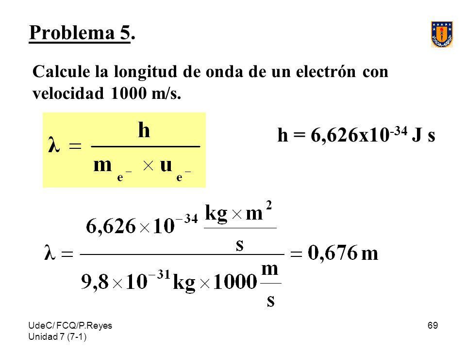 Problema 5. Calcule la longitud de onda de un electrón con velocidad 1000 m/s. h = 6,626x10-34 J s.