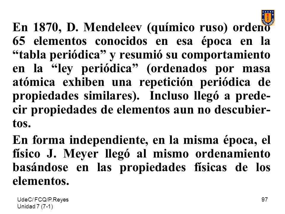En 1870, D. Mendeleev (químico ruso) ordenó 65 elementos conocidos en esa época en la tabla periódica y resumió su comportamiento en la ley periódica (ordenados por masa atómica exhiben una repetición periódica de propiedades similares). Incluso llegó a prede-cir propiedades de elementos aun no descubier-tos.