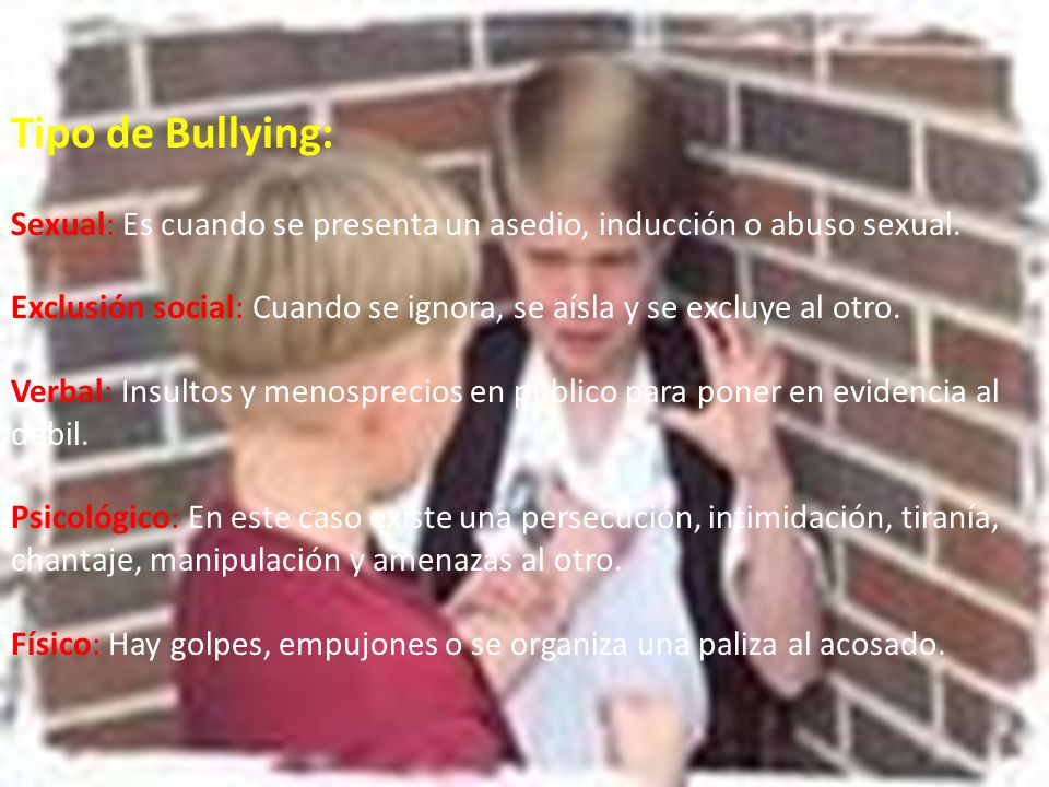 Tipo de Bullying: Sexual: Es cuando se presenta un asedio, inducción o abuso sexual.