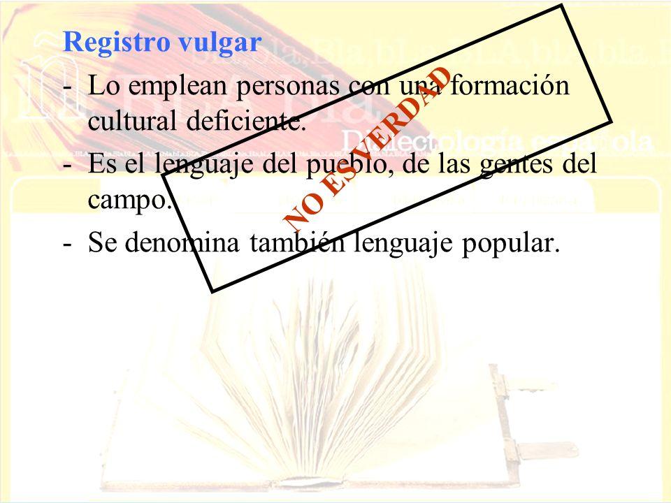 Registro vulgarLo emplean personas con una formación cultural deficiente. Es el lenguaje del pueblo, de las gentes del campo.