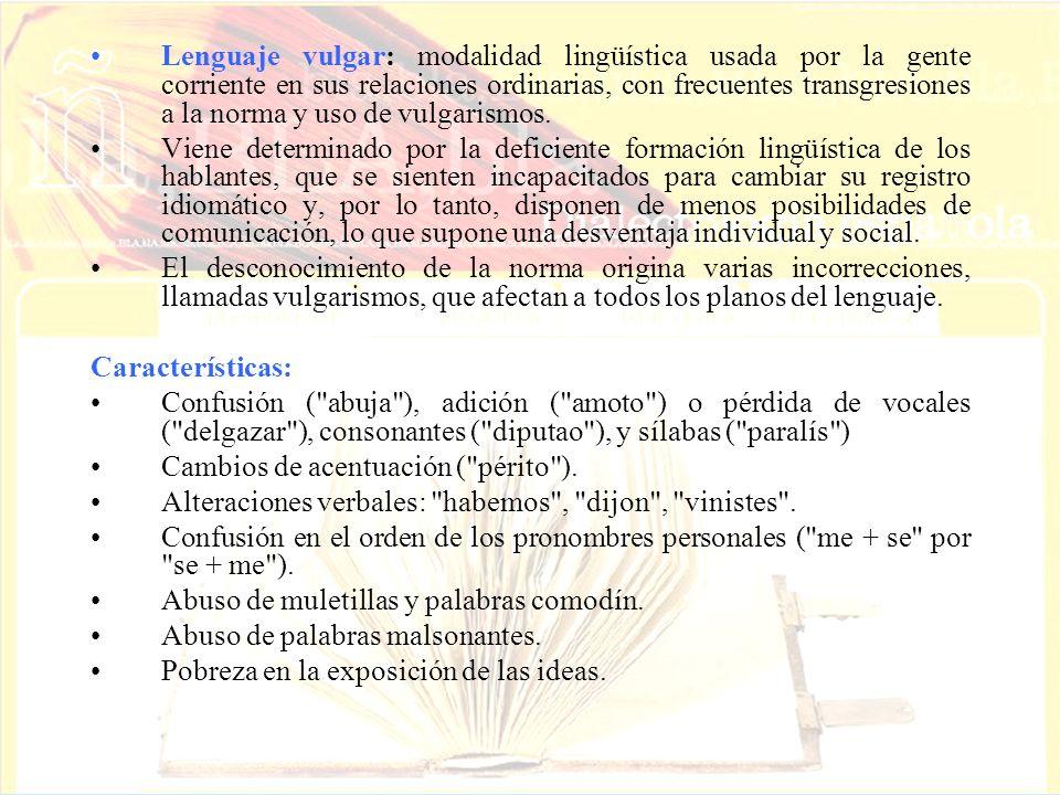 Lenguaje vulgar: modalidad lingüística usada por la gente corriente en sus relaciones ordinarias, con frecuentes transgresiones a la norma y uso de vulgarismos.