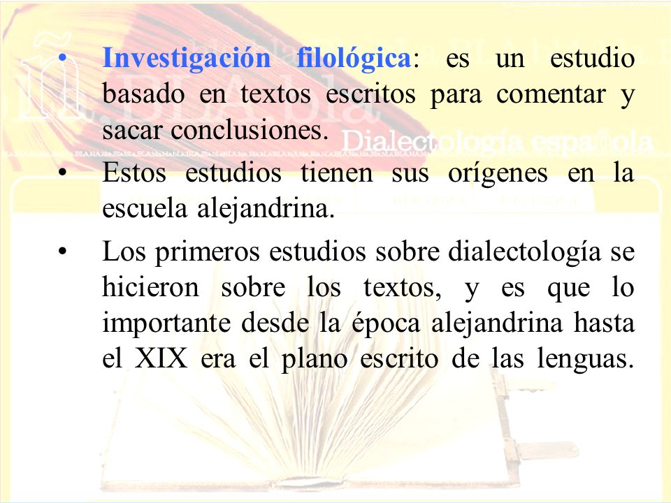 Investigación filológica: es un estudio basado en textos escritos para comentar y sacar conclusiones.