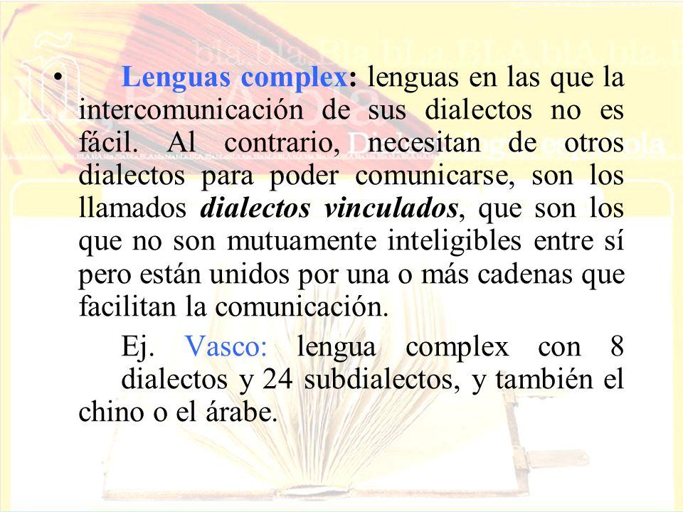 Lenguas complex: lenguas en las que la intercomunicación de sus dialectos no es fácil. Al contrario, necesitan de otros dialectos para poder comunicarse, son los llamados dialectos vinculados, que son los que no son mutuamente inteligibles entre sí pero están unidos por una o más cadenas que facilitan la comunicación.