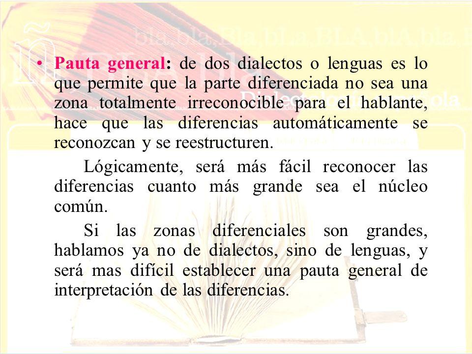 Pauta general: de dos dialectos o lenguas es lo que permite que la parte diferenciada no sea una zona totalmente irreconocible para el hablante, hace que las diferencias automáticamente se reconozcan y se reestructuren.