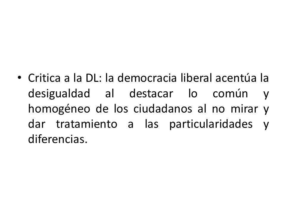 Critica a la DL: la democracia liberal acentúa la desigualdad al destacar lo común y homogéneo de los ciudadanos al no mirar y dar tratamiento a las particularidades y diferencias.