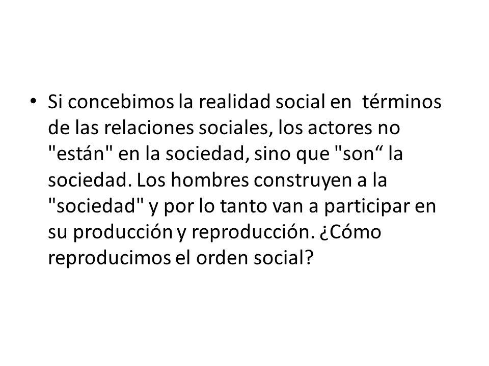 Si concebimos la realidad social en términos de las relaciones sociales, los actores no están en la sociedad, sino que son la sociedad.