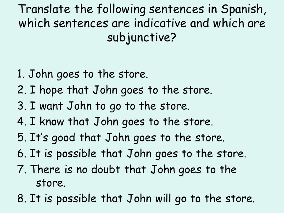 Translate the following sentences in Spanish, which sentences are indicative and which are subjunctive