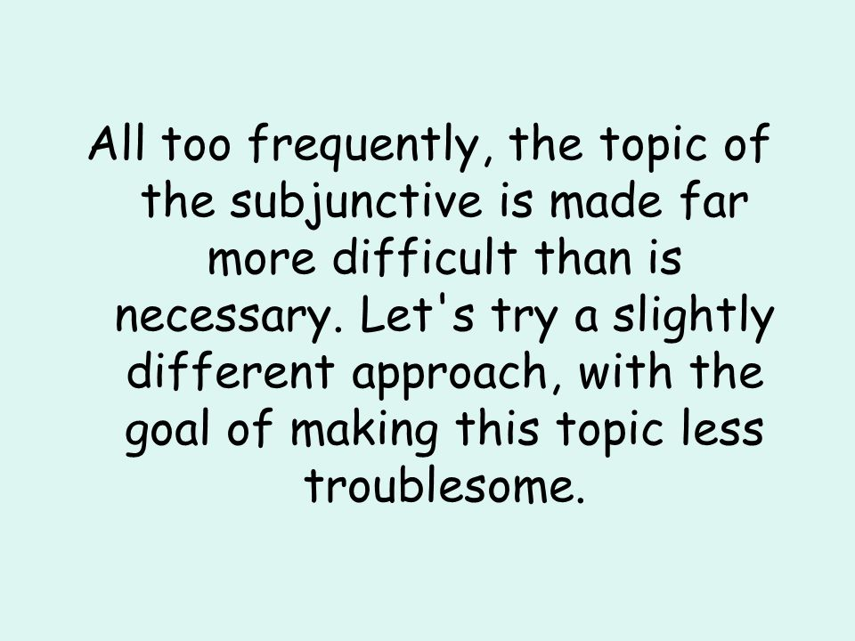 All too frequently, the topic of the subjunctive is made far more difficult than is necessary.