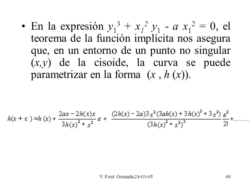 En la expresión y13 + x12 y1 - a x12 = 0, el teorema de la función implícita nos asegura que, en un entorno de un punto no singular (x,y) de la cisoide, la curva se puede parametrizar en la forma (x , h (x)).