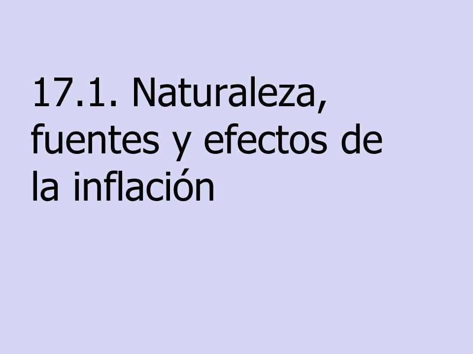 17.1. Naturaleza, fuentes y efectos de la inflación