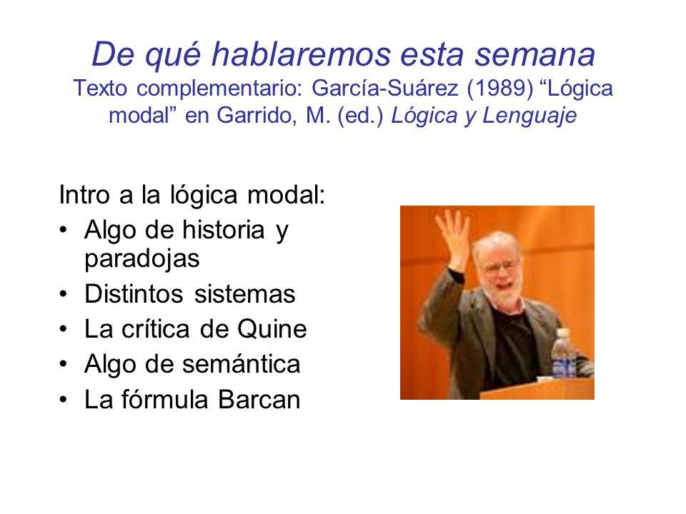 De qué hablaremos esta semana Texto complementario: García-Suárez (1989) Lógica modal en Garrido, M. (ed.) Lógica y Lenguaje