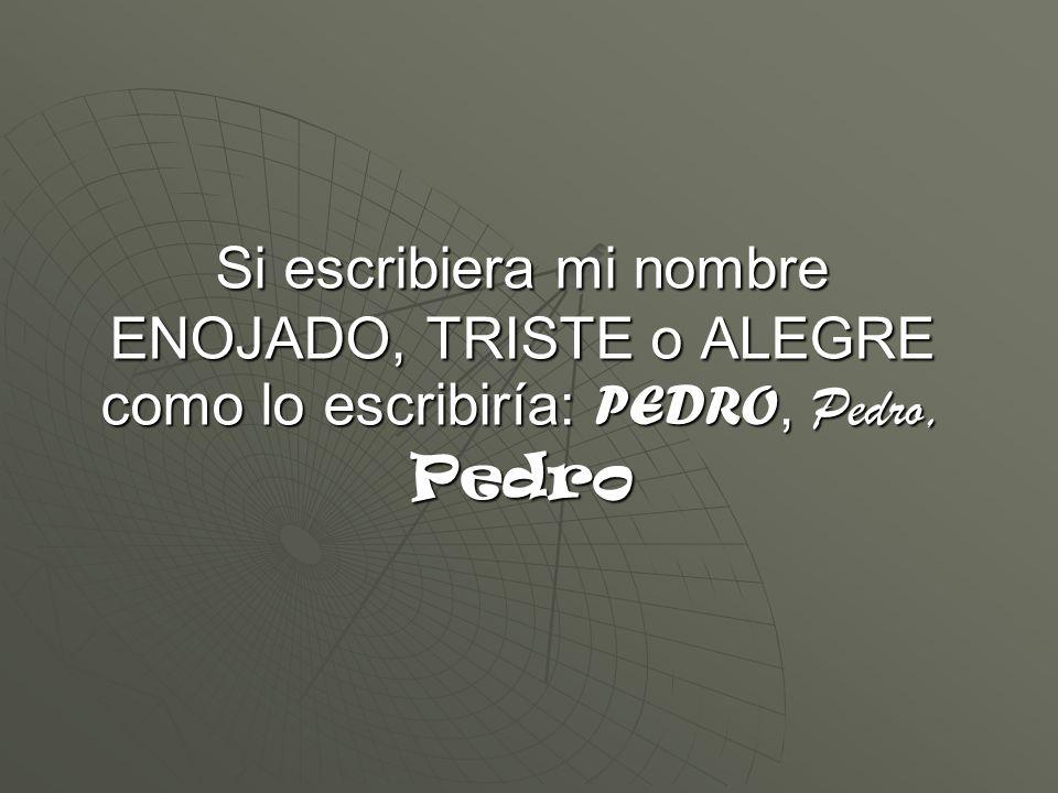 Si escribiera mi nombre ENOJADO, TRISTE o ALEGRE como lo escribiría: PEDRO, Pedro, Pedro